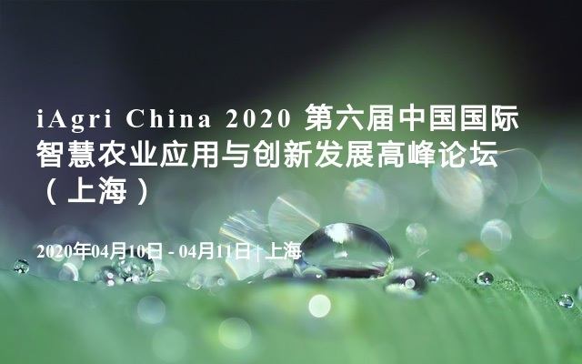 iAgri China 2020 第六屆中國國際智慧農業應用與創新發展高峰論壇(上海)