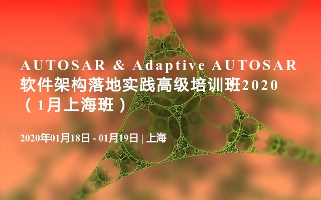 AUTOSAR & Adaptive AUTOSAR软件架构落地实践高级培训班2020(1月上海班)