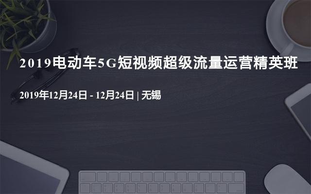 2019电动车5G短视频超级流量运营精英班