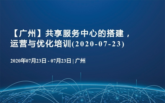 【广州】共享服务中心的搭建,运营与优化培训(2020-07-23)