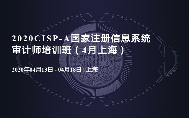 2020CISP-A國家注冊信息系統審計師培訓班(4月上海)