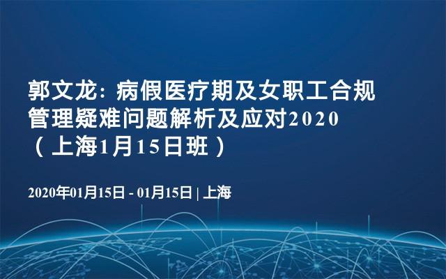 郭文龙: 病假医疗期及女职工合规管理疑难问题解析及应对2020(上海1月15日班)