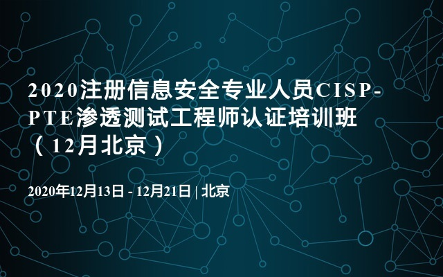 2020注册信息安全专业人员CISP-PTE渗透测试工程师认证培训班(12月北京)