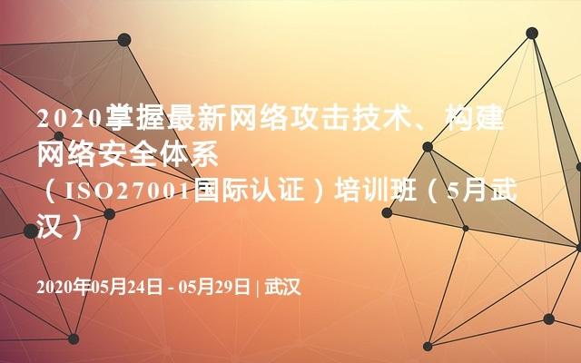 2020掌握最新網絡攻擊技術、構建網絡安全體系(ISO27001國際認證)培訓班(5月武漢)