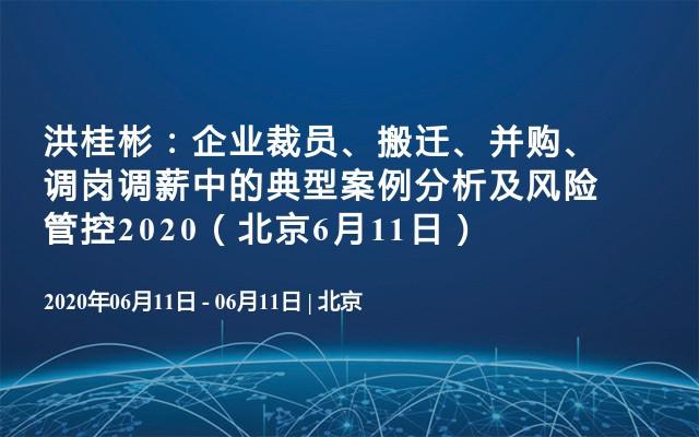 洪桂彬:企业裁员、搬迁、并购、调岗调薪中的典型案例分析及风险管控2020(北京6月11日)