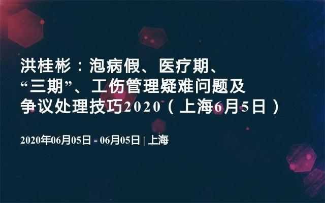 """洪桂彬:泡病假、医疗期、""""三期""""、工伤管理疑难问题及争议处理技巧2020(上海6月5日)"""