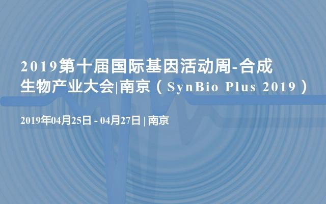 2019第十届国际基因活动周-合成生物产业大会|南京(SynBio Plus 2019)