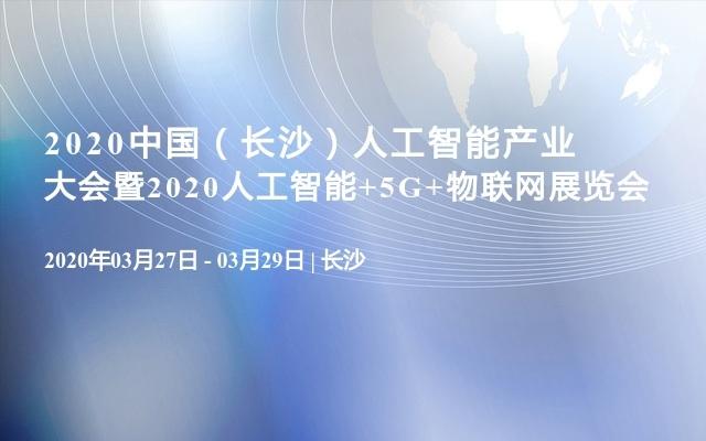 2020中國(長沙)人工智能產業大會暨2020人工智能+5G+物聯網展覽會