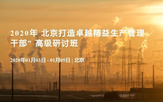 """2020年 北京打造卓越精益生產管理干部"""" 高級研討班"""