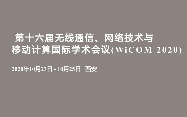 第十六届无线通信、网络技术与移动计算国际学术会议(WiCOM 2020)