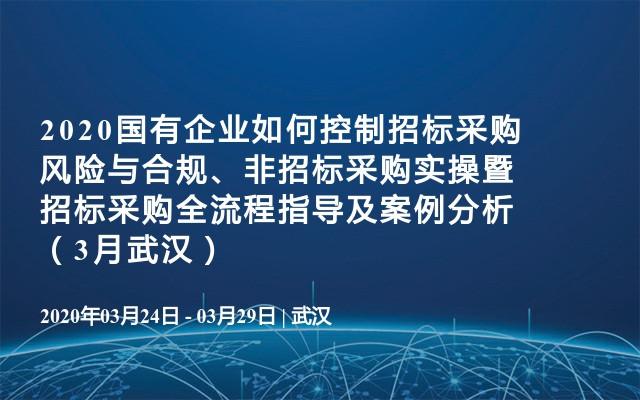 2020国有企业如何控制招标采购风险与合规、非招标采购实操暨招标采购全流程指导及案例分析(3月武汉)