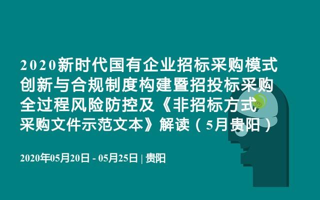 2020新时代国有企业招标采购模式创新与合规制度构建暨招投标采购全过程风险防控及《非招标方式采购文件示范文本》解读(5月贵阳)