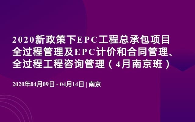 2020新政策下EPC工程总承包项目全过程管理及EPC计价和合同管理、全过程工程咨询管理(4月南京班)