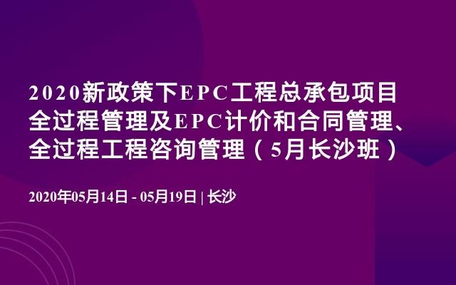2020新政策下EPC工程总承包项目全过程管理及EPC计价和合同管理、全过程工程咨询管理(5月长沙班)