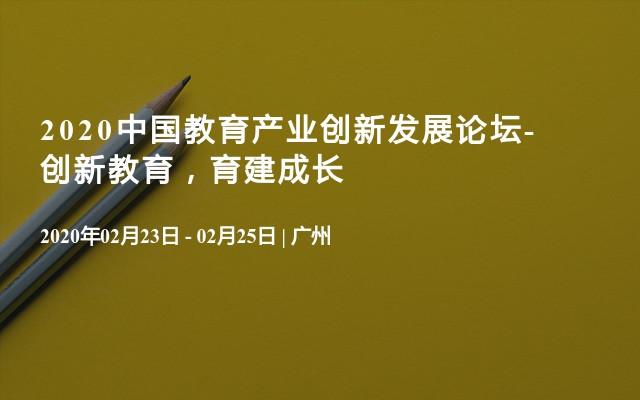 2020中国教育产业创新发展论坛-创新教育,育建成长