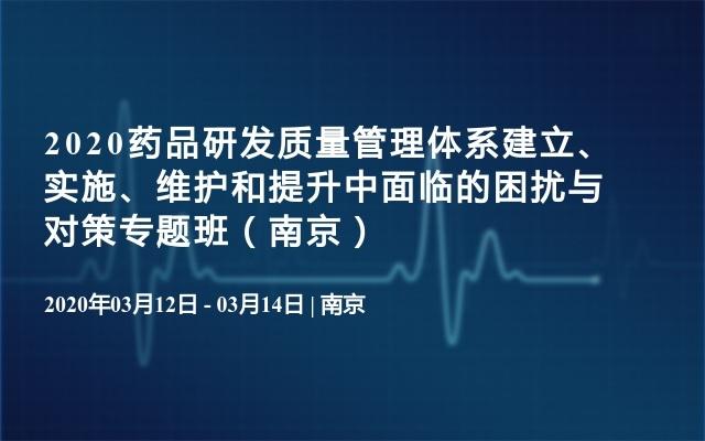 2020药品研发质量管理体系建立、实施、维护和提升中面临的困扰与对策专题班(南京)