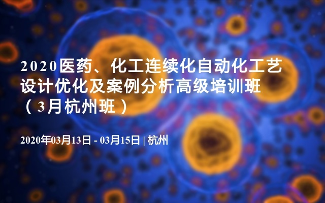 2020醫藥、化工連續化自動化工藝設計優化及案例分析高級培訓班(3月杭州班)