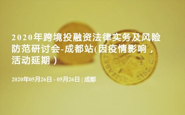 2020年跨境投融资法律实务及风险防范研讨会-成都站(活动暂定取消)
