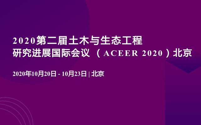 2020第二屆土木與生態工程研究進展國際會議 (ACEER 2020)北京