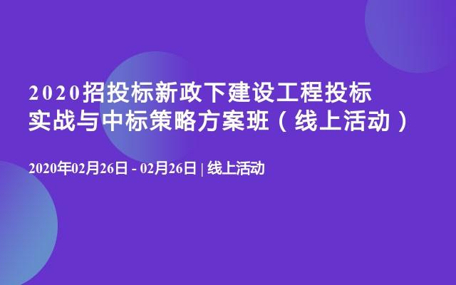 2020招投标新政下建设工程投标实战与中标策略方案班(线上活动)