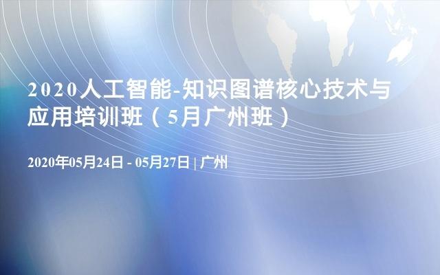 2020人工智能-知识图谱核心技术与应用培训班(5月广州班)