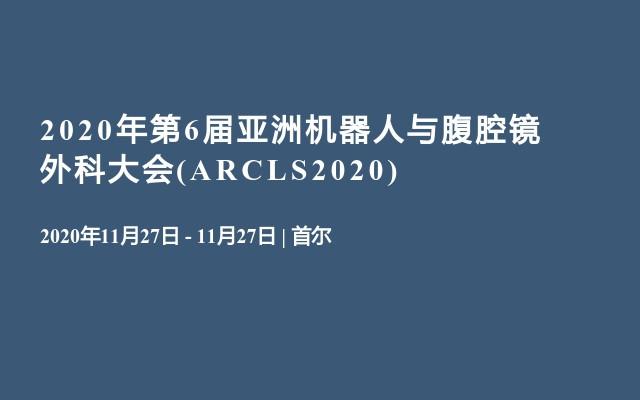 2020年第6届亚洲机器人与腹腔镜外科大会(ARCLS2020)