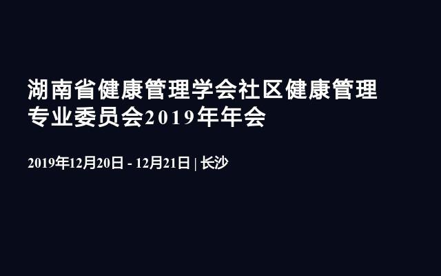 湖南省健康管理学会社区健康管理专业委员会2019年年会