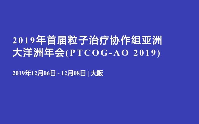 2019年首届粒子治疗协作组亚洲大洋洲年会(PTCOG-AO 2019)