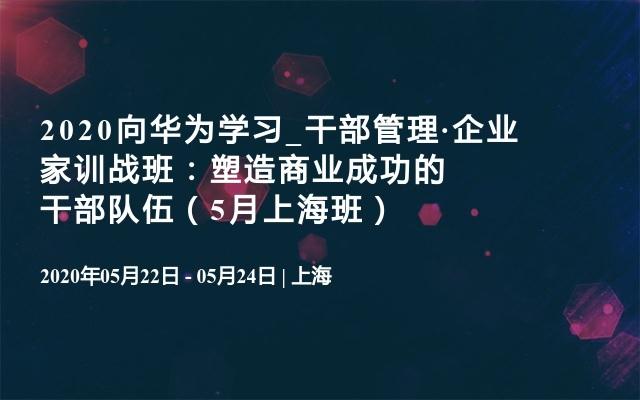 2020向华为学习_干部管理·企业家训战班:塑造商业成功的干部队伍(5月上海班)