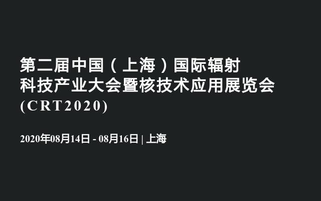 第二屆中國(上海)國際輻射科技產業大會暨核技術應用展覽會?(CRT2020)
