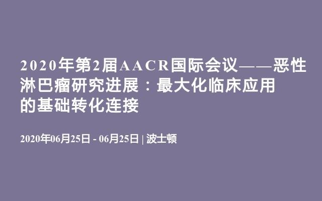 2020年第2届AACR国际会议——恶性淋巴瘤研究进展:最大化临床应用的基础转化连接