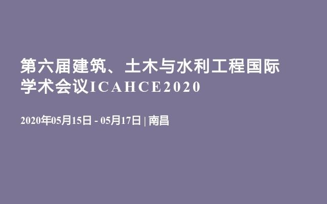 第六届建筑、土木与水利工程国际学术会议ICAHCE2020