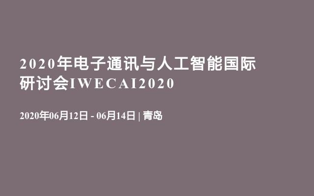 2020年电子通讯与人工智能国际研讨会IWECAI2020