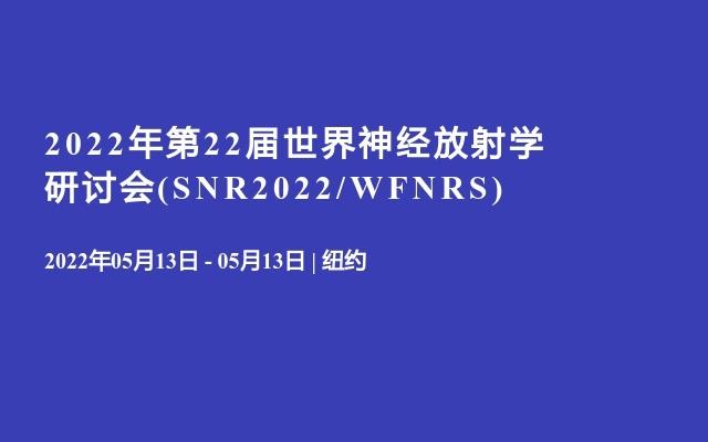 2022年第22届世界神经放射学研讨会(SNR2022/WFNRS)