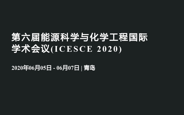 第六届能源科学与化学工程国际学术会议(ICESCE 2020)