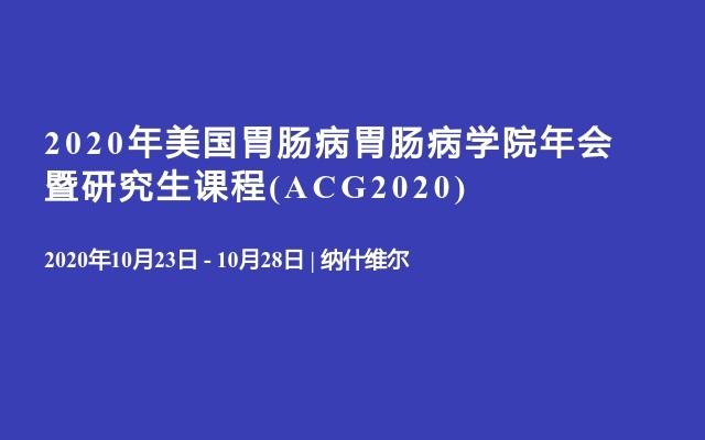 2020年美国胃肠病胃肠病学院年会暨研究生课程(ACG2020)