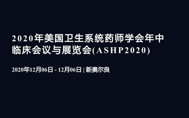2020年美国卫生系统药师学会年中临床会议与展览会(ASHP2020)