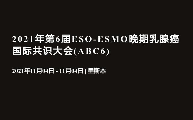 2021年第6届ESO-ESMO晚期乳腺癌国际共识大会(ABC6)