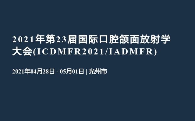 2021年第23届国际口腔颌面放射学大会(ICDMFR2021/IADMFR)