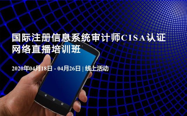 国际注册信息系统审计师CISA认证网络直播培训班(4月)