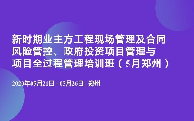 新时期业主方工程现场管理及合同风险管控、政府投资项目管理与项目全过程管理培训班(5月郑州)
