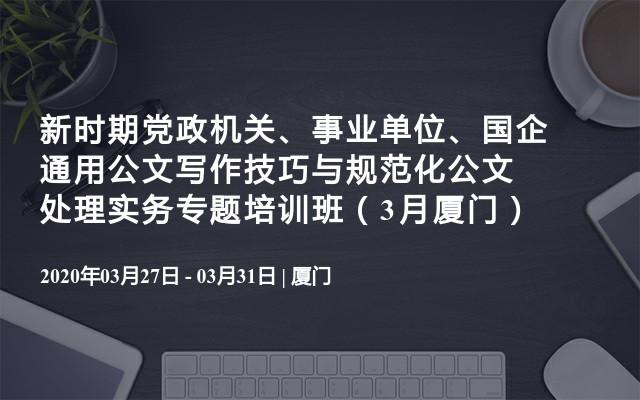 新时期党政机关、事业单位、国企通用公文写作技巧与规范化公文处理实务专题培训班(3月厦门)