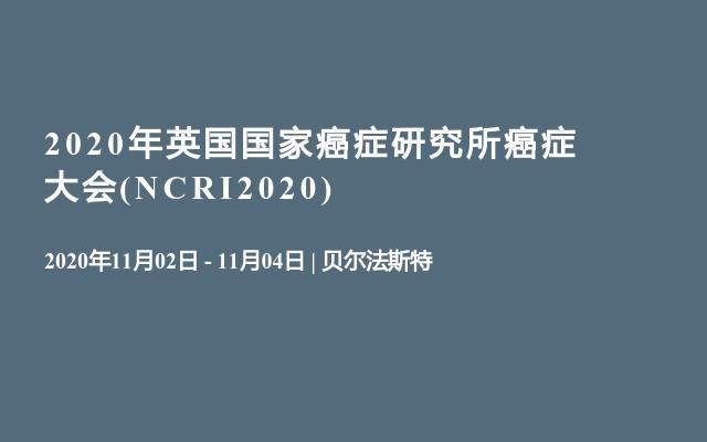 2020年英国国家癌症研究所癌症大会(NCRI2020)