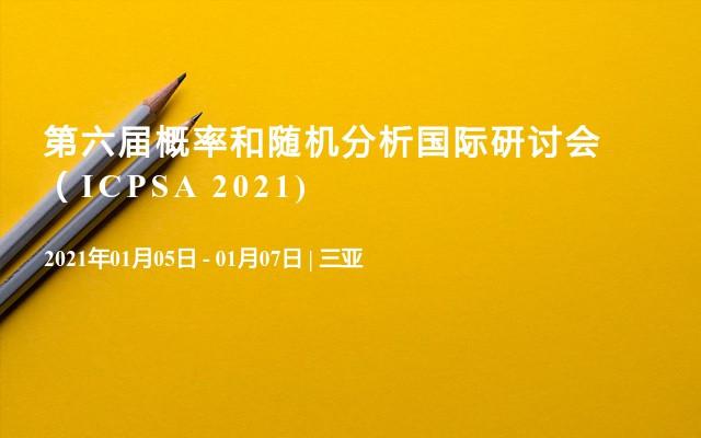 第六届概率和随机分析国际研讨会(ICPSA 2021)