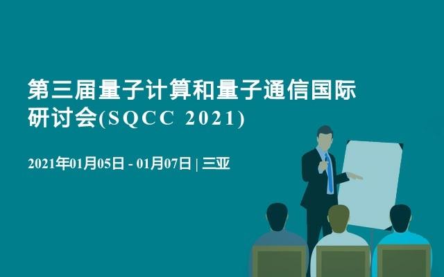 第三届量子计算和量子通信国际研讨会(SQCC 2021)