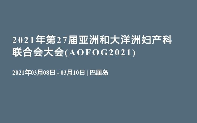 2021年第27届亚洲和大洋洲妇产科联合会大会(AOFOG2021)