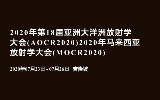2020年第18届亚洲大洋洲放射学大会(AOCR2020)2020年马来西亚放射学大会(MOCR2020)