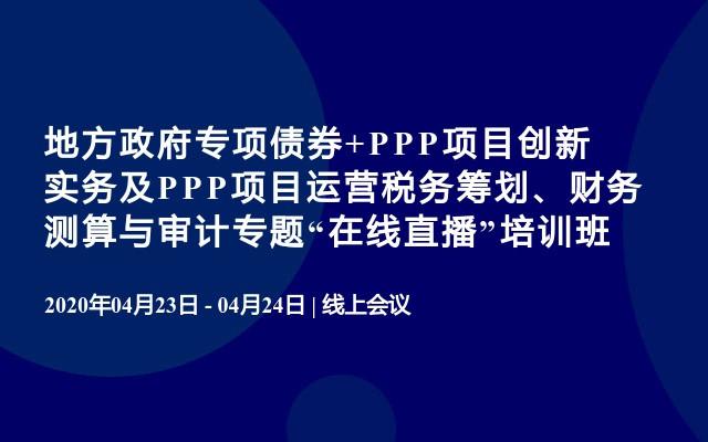 """地方政府专项债券+PPP项目创新实务及PPP项目运营税务筹划、财务测算与审计专题""""在线直播""""培训班"""