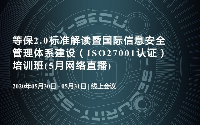 等保2.0标准解读暨国际信息安全管理体系建设(ISO27001认证)培训班(5月网络直播)