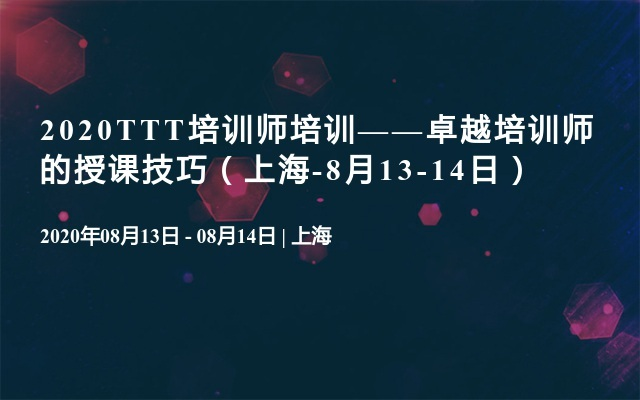 2020TTT培训师培训——卓越培训师的授课技巧(上海-8月13-14日)